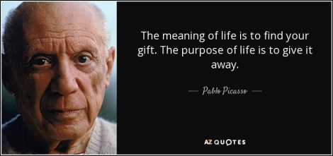 quote-the-meaning-of-life-is-to-find-your-gift-the-purpose-of-life-is-to-give-it-away-pablo-picasso-48-98-87